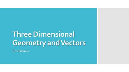 Three Dimensional Geometry and Vectors Dr. Shildneck.