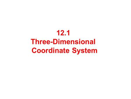 12.1 Three-Dimensional Coordinate System. A three-dimensional coordinate system consists of:  3 axes: x-axis, y-axis and z-axis  3 coordinate planes: