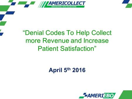 """Denial Codes To Help Collect more Revenue and Increase Patient Satisfaction"" April 5 th 2016."