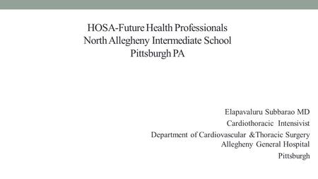 HOSA-Future Health Professionals North Allegheny Intermediate School Pittsburgh PA Elapavaluru Subbarao MD Cardiothoracic Intensivist Department of Cardiovascular.