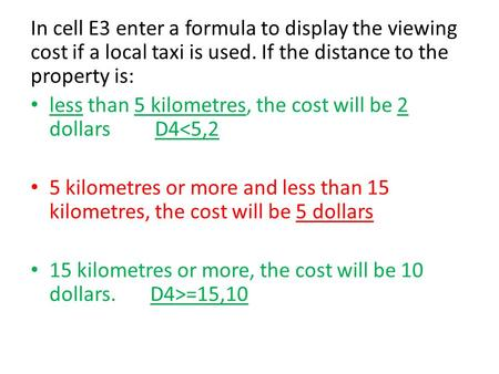 In cell E3 enter a formula to display the viewing cost if a local taxi is used. If the distance to the property is: less than 5 kilometres, the cost will.