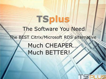 TSplus The Software You Need The BEST Citrix/Microsoft RDS alternative Much CHEAPER… Much BETTER!