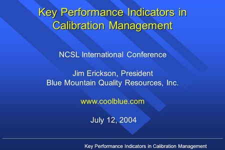 Key Performance Indicators in Calibration Management NCSL International Conference Jim Erickson, President Blue Mountain Quality Resources, Inc. www.coolblue.com.