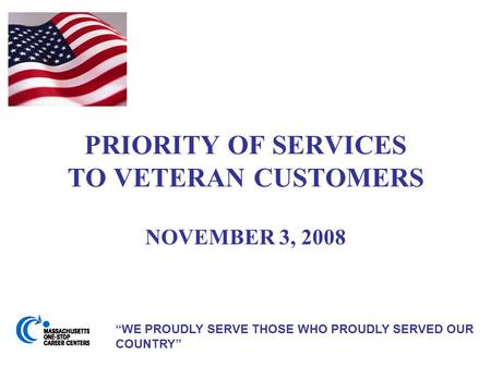 "PRIORITY OF SERVICES TO VETERAN CUSTOMERS NOVEMBER 3, 2008 ""WE PROUDLY SERVE THOSE WHO PROUDLY SERVED OUR COUNTRY"""
