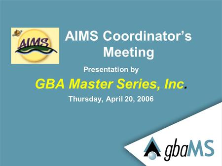 Presentation by GBA Master Series, Inc. Thursday, April 20, 2006 AIMS Coordinator's Meeting.