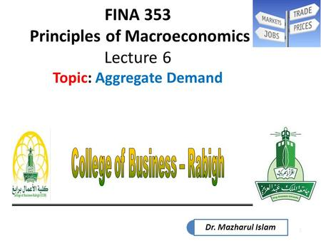 1 FINA 353 Principles of Macroeconomics Lecture 6 Topic: Aggregate Demand Dr. Mazharul Islam.