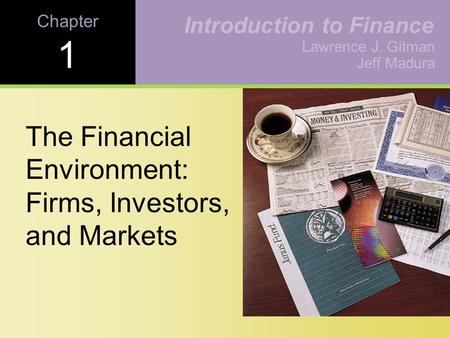 Chapter 1 The Financial Environment: Firms, Investors, and Markets Lawrence J. Gitman Jeff Madura Introduction to Finance.