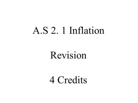 A.S 2. 1 Inflation Revision 4 Credits. Define the Following words Inflation _________________________________________ Deflation ________________________________________.