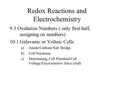 Redox Reactions and Electrochemistry 9.3 Oxidation Numbers ( only first half, assigning ox numbers) 10.1 Galavanic or Voltaic Cells a)Anode/Cathode/Salt.