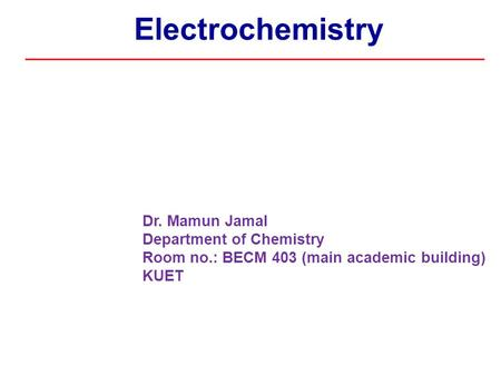Electrochemistry Dr. Mamun Jamal Department of Chemistry Room no.: BECM 403 (main academic building) KUET.