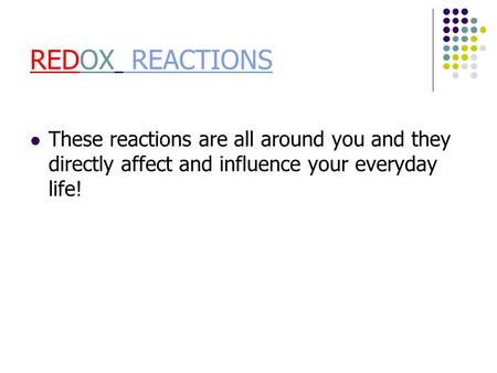 REDOX REACTIONS REACTIONS These reactions are all around you and they directly affect and influence your everyday life!