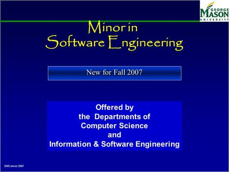 SWE minor 2007 Minor in Software Engineering Offered by the Departments of Computer Science and Information & Software Engineering New for Fall 2007.