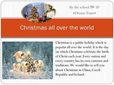 By the school № 50 «Dream Team» Christmas all over the world Christmas is a public holiday which is popular all over the world. It is the day on which.