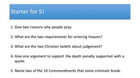Starter for 5! 1.Give two reasons why people pray. 2.What are the two requirements for entering heaven? 3.What are the two Christian beliefs about judgement?