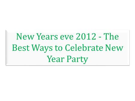 New Years eve 2012 - The Best Ways to Celebrate New Year Party.