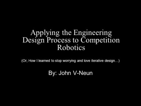 Applying the Engineering Design Process to Competition Robotics (Or, How I learned to stop worrying and love iterative design…) By: John V-Neun.