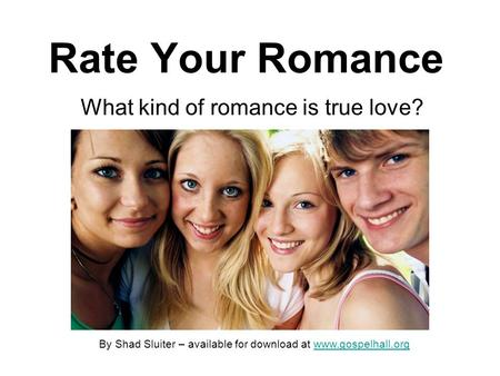 Rate Your Romance What kind of romance is true love? By Shad Sluiter – available for download at www.gospelhall.orgwww.gospelhall.org.