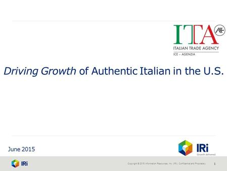 Copyright © 2015 Information Resources, Inc. (IRI). Confidential and Proprietary. 1 June 2015 Driving Growth of Authentic Italian in the U.S.