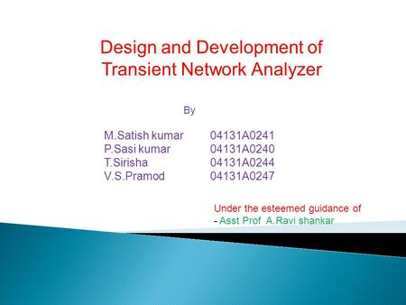 Design and Development of Transient Network Analyzer By M.Satish kumar 04131A0241 P.Sasi kumar 04131A0240 T.Sirisha 04131A0244 V.S.Pramod 04131A0247 Under.