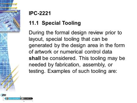 IPC-2221 11.1 Special Tooling During the formal design review prior to layout, special tooling that can be generated by the design area in the form of.