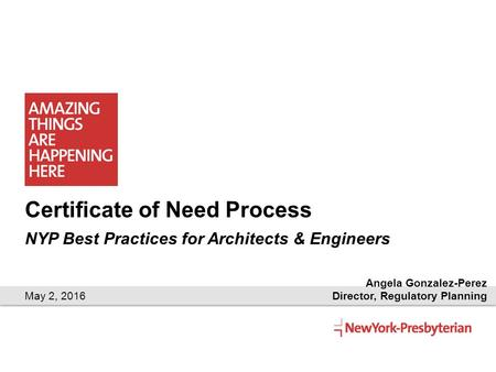 Certificate of Need Process NYP Best Practices for Architects & Engineers May 2, 2016 Angela Gonzalez-Perez Director, Regulatory Planning.
