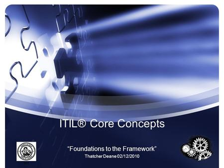 "ITIL® Core Concepts ""Foundations to the Framework"" Thatcher Deane 02/12/2010."
