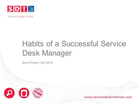 Www.servicedeskinstitute.com Habits of a Successful Service Desk Manager David Wright – April 2014 Surprise | Delight | Inspire.