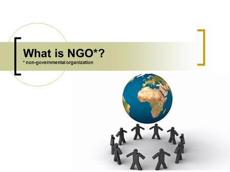 What is NGO*? * non-governmental organization. In brief GOVERNMENT BUSINESS NGOs (SOCIETY) There are 3 main sectors in almost every country in the world: