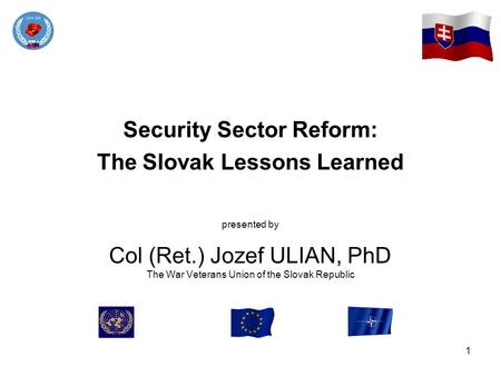 1 Security Sector Reform: The Slovak Lessons Learned presented by Col (Ret.) Jozef ULIAN, PhD The War Veterans Union of the Slovak Republic.