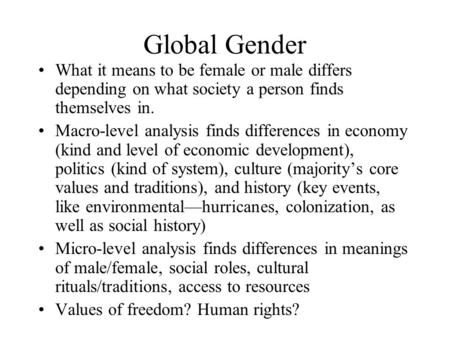 Global Gender What it means to be female or male differs depending on what society a person finds themselves in. Macro-level analysis finds differences.