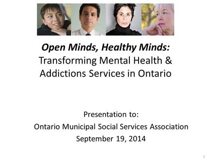 Open Minds, Healthy Minds: Transforming Mental Health & Addictions Services in Ontario 1 Presentation to: Ontario Municipal Social Services Association.