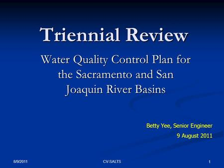 8/9/2011 CV-SALTS 1 Triennial Review Water Quality Control Plan for the Sacramento and San Joaquin River Basins Betty Yee, Senior Engineer 9 August 2011.