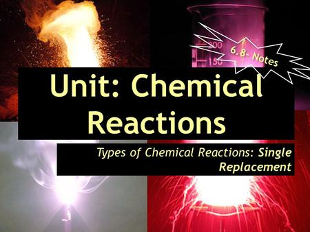 Unit: Chemical Reactions Types of Chemical Reactions: Single Replacement 6.8- Notes.