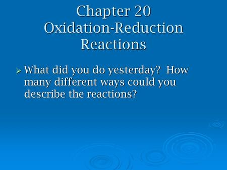 Chapter 20 Oxidation-Reduction Reactions  What did you do yesterday? How many different ways could you describe the reactions?