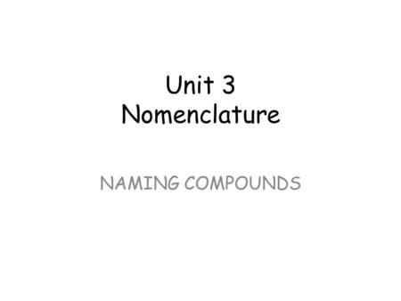 Unit 3 Nomenclature NAMING COMPOUNDS. Nomenclature: Naming Compounds There are 2 main types of binary compound: compounds composed of 2 or more elements.