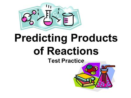Predicting Products of Reactions Test Practice. Synthesis and Decomposition Objectives: Given the reactants, predict the products for synthesis and decomposition.