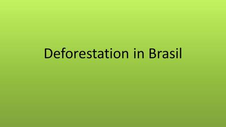 Deforestation in Brasil. Causes of Deforestation in Brazil. 1. Intensive agriculture, e.g. Soya plantations and cattle ranching. 2. Logging 3. Demand.