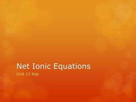 Net Ionic Equations Unit 13 Ksp. Writing Net Ionic Equations 1.Write a balanced molecular equation. 2.Dissociate all strong electrolytes. 3.Cross out.