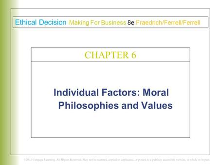 Individual Factors: Moral Philosophies and Values C H A P T E R 6 Ethical Decision Making For Business 8e Fraedrich/Ferrell/Ferrell CHAPTER 6.