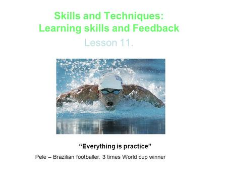"Skills and Techniques: Learning skills and Feedback Lesson 11. ""Everything is practice"" Pele – Brazilian footballer. 3 times World cup winner."
