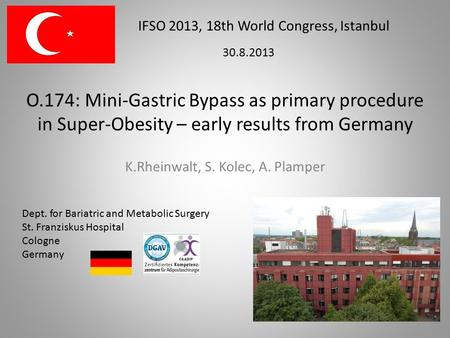 O.174: Mini-Gastric Bypass as primary procedure in Super-Obesity – early results from Germany K.Rheinwalt, S. Kolec, A. Plamper IFSO 2013, 18th World Congress,