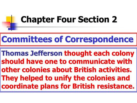 Chapter Four Section 2 Committees of Correspondence Thomas Jefferson thought each colony should have one to communicate with other colonies about British.