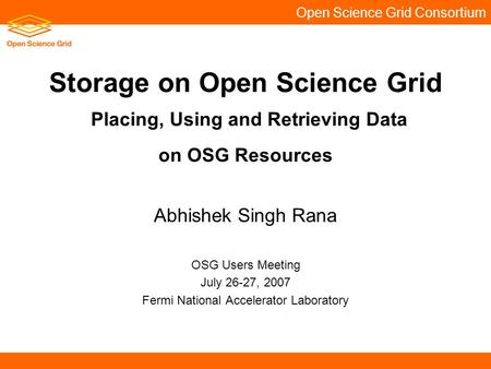 Open Science Grid Consortium Storage on Open Science Grid Placing, Using and Retrieving Data on OSG Resources Abhishek Singh Rana OSG Users Meeting July.