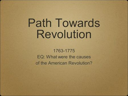 Path Towards Revolution 1763-1775 EQ: What were the causes of the American Revolution? 1763-1775 EQ: What were the causes of the American Revolution?