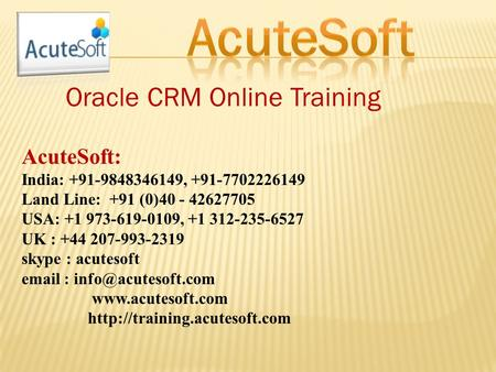 Oracle CRM Online Training AcuteSoft: India: +91-9848346149, +91-7702226149 Land Line: +91 (0)40 - 42627705 USA: +1 973-619-0109, +1 312-235-6527 UK :