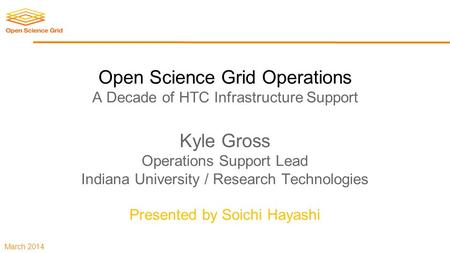 March 2014 Open Science Grid Operations A Decade of HTC Infrastructure Support Kyle Gross Operations Support Lead Indiana University / Research Technologies.