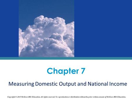 Chapter 7 Measuring Domestic Output and National Income Copyright © 2015 McGraw-Hill Education. All rights reserved. No reproduction or distribution without.