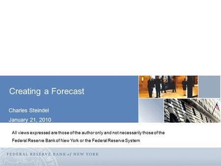 Creating a Forecast Charles Steindel January 21, 2010 All views expressed are those of the author only and not necessarily those of the Federal Reserve.