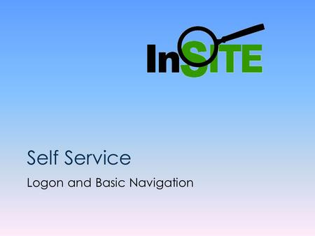 Self Service Logon and Basic Navigation. InSITE Self Service Basic Navigation Presentation The screens will advance automatically, however you can use.