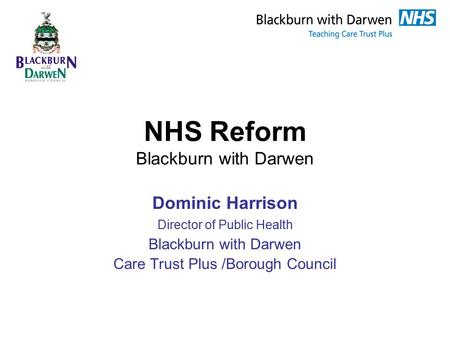 NHS Reform Blackburn with Darwen Dominic Harrison Director of Public Health Blackburn with Darwen Care Trust Plus /Borough Council.